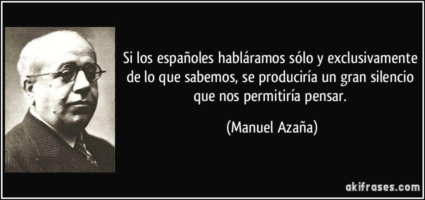 Si los españoles habláramos sólo y exclusivamente de lo que sabemos, se produciría un gran silencio que nos permitiría pensar. (Manuel Azaña)