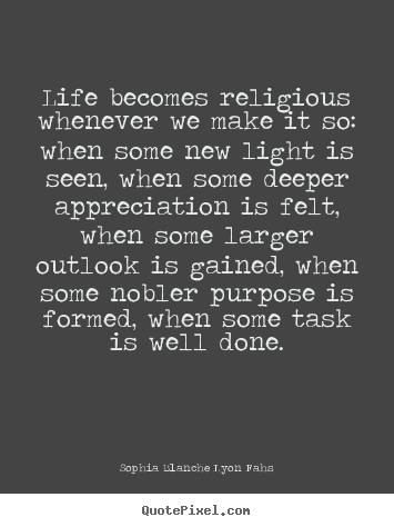 Quotes About Life Life Becomes Religious Whenever We Make It So