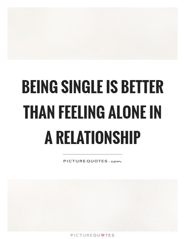 Being Single Is Better Than Feeling Alone In A Relationship