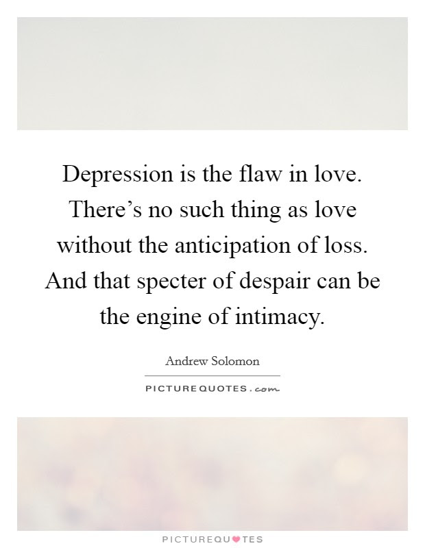 Depression Is The Flaw In Love Theres No Such Thing As Love
