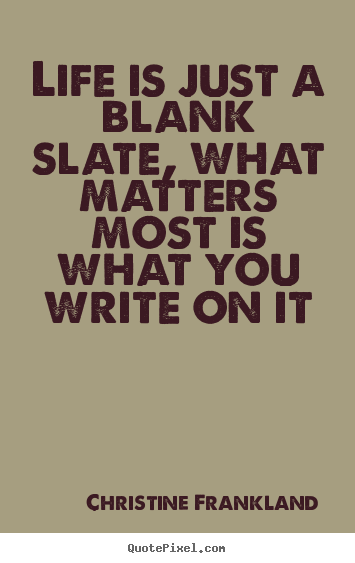 Christine Frankland Picture Quotes Life Is Just A Blank Slate
