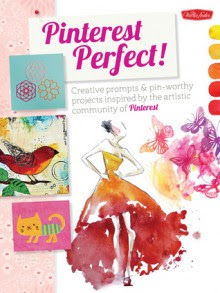 Pinterest Perfect!: Creative prompts & pin-worthy projects inspired by the artistic community of Pinterest - Walter Foster Creative Team