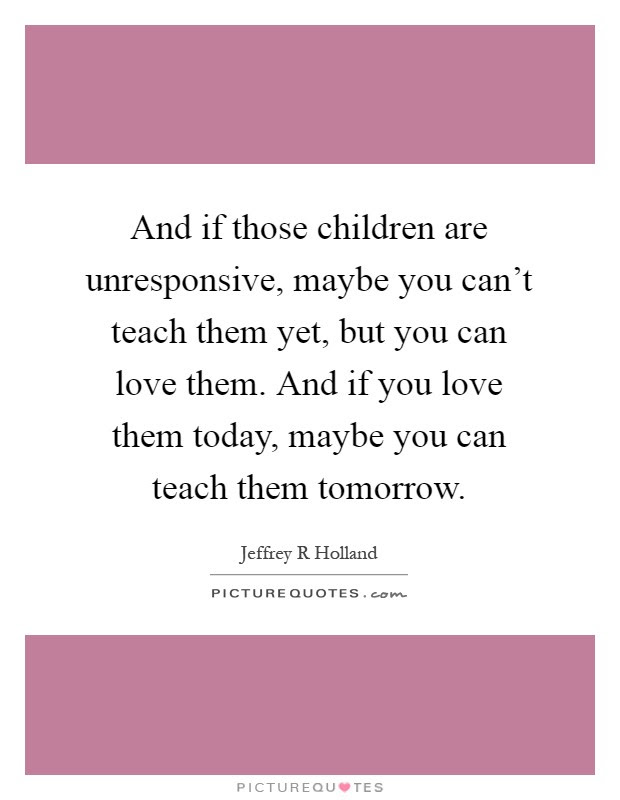 And If Those Children Are Unresponsive Maybe You Cant Teach
