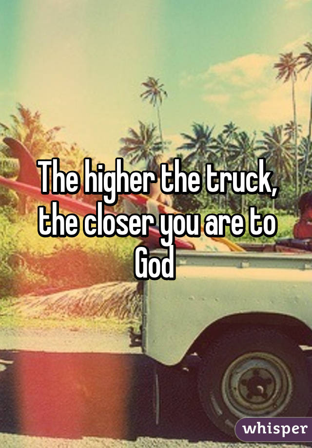 The Higher The Truck The Closer You Are To God