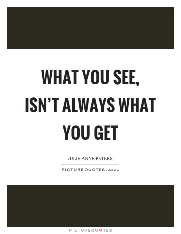 What You See Isnt Always What You Get Picture Quotes