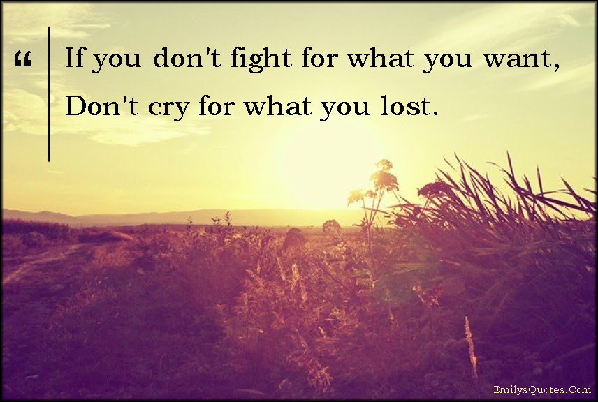 If You Dont Fight For What You Want Dont Cry For What You Lost
