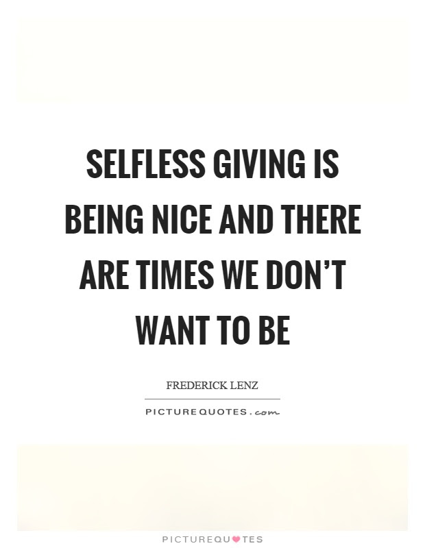 Selfless Giving Is Being Nice And There Are Times We Dont Want