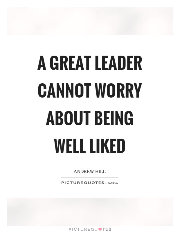 A Great Leader Cannot Worry About Being Well Liked Picture Quotes