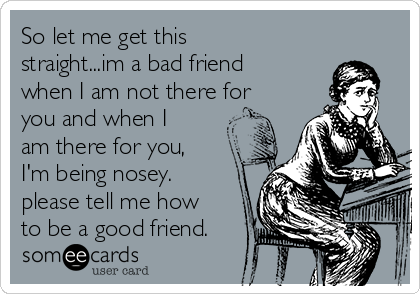 So Let Me Get This Straightim A Bad Friend When I Am Not There