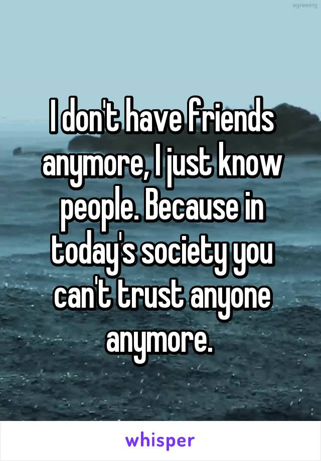I Dont Have Friends Anymore I Just Know People Because In Todays