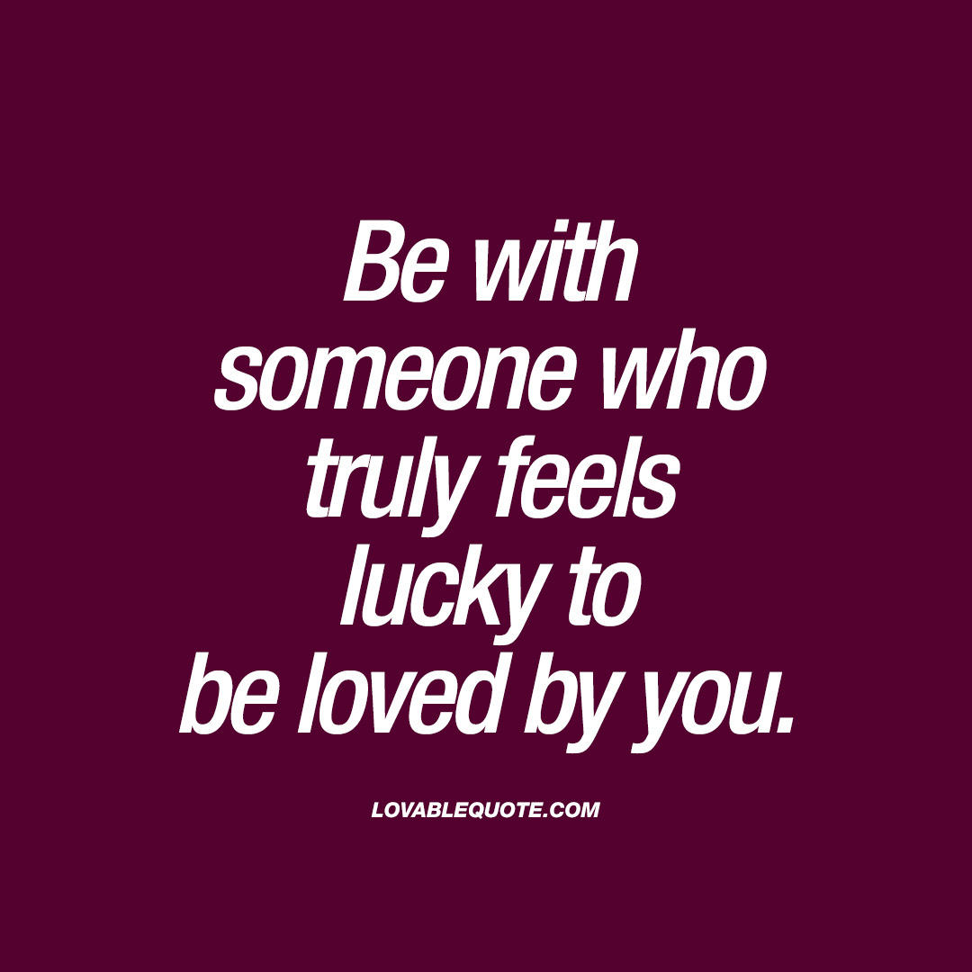 Be With Someone Who Truly Feels Lucky To Be Loved By You Lovable Quote