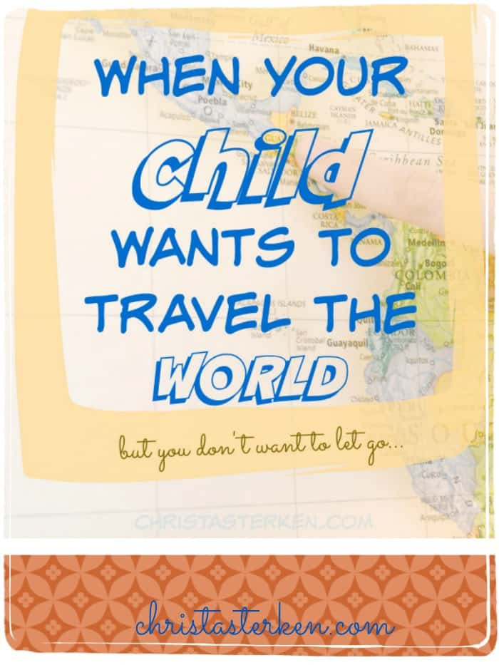 When Your Child Wants To Travel The World But You Dont Want To Let