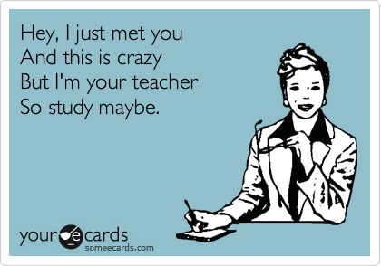 someecards.com - Hey, I just met you And this is crazy But I'm your teacher So study maybe.