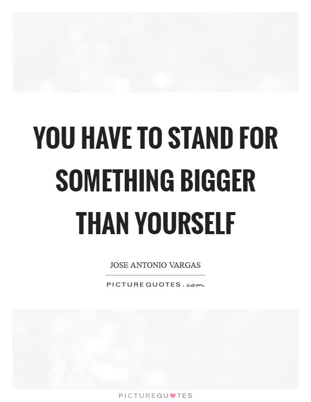 You Have To Stand For Something Bigger Than Yourself Picture Quotes