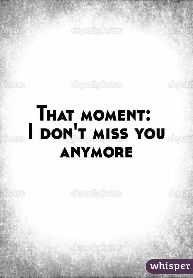 That Moment I Dont Miss You Anymore
