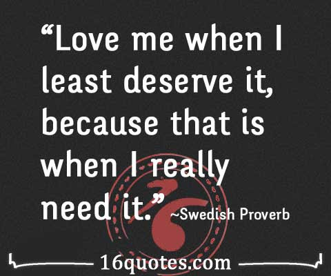Love Me When I Least Deserve It Because That Is When I Really Need It