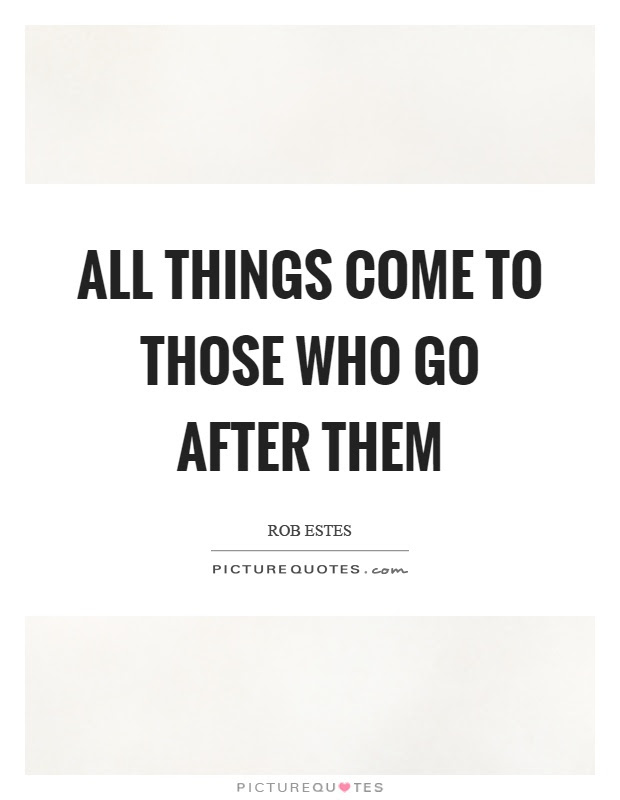 All Things Come To Those Who Go After Them Picture Quotes