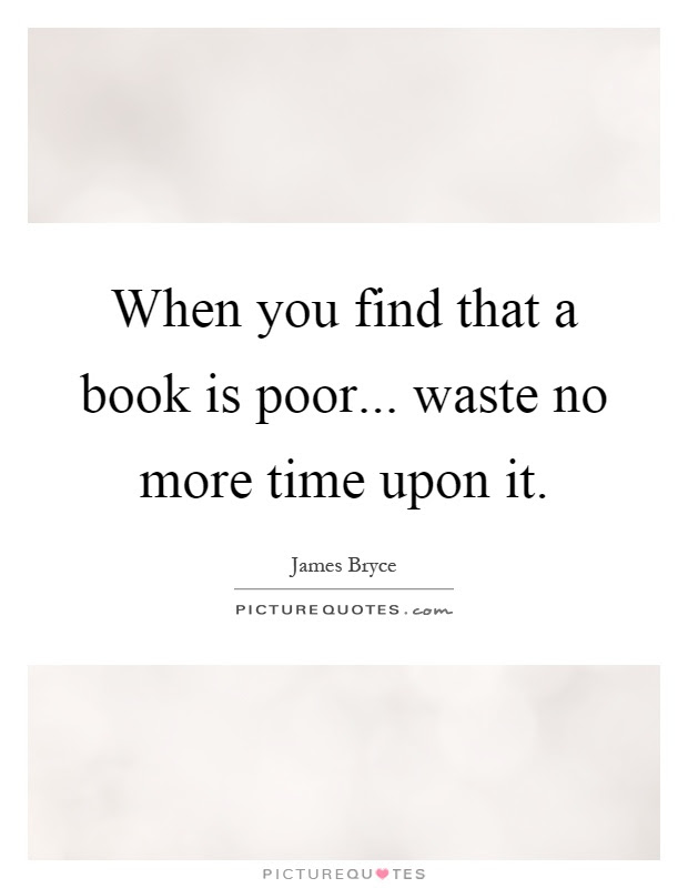 When You Find That A Book Is Poor Waste No More Time Upon It