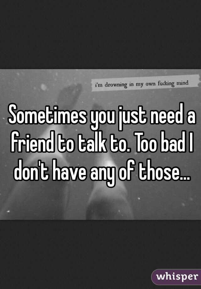Sometimes You Just Need A Friend To Talk To Too Bad I Dont Have Any
