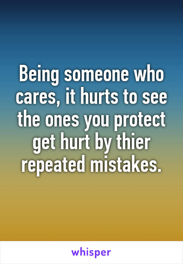 Being Someone Who Cares It Hurts To See The Ones You Protect Get