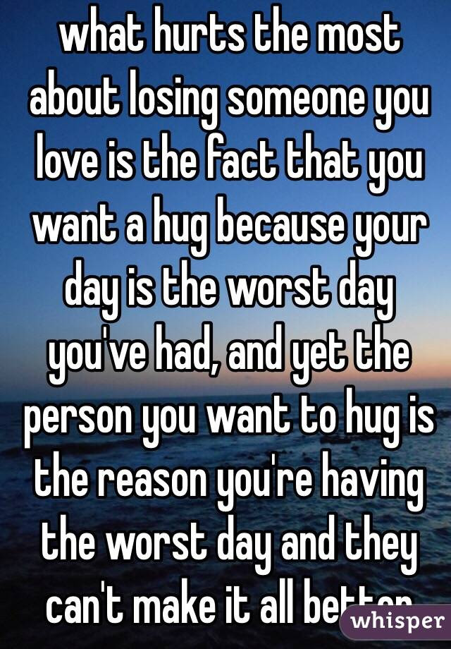 What Hurts The Most About Losing Someone You Love Is The Fact That