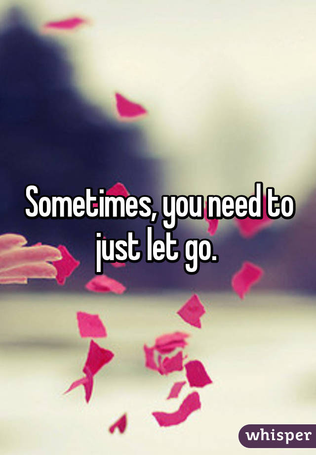 Sometimes You Need To Just Let Go