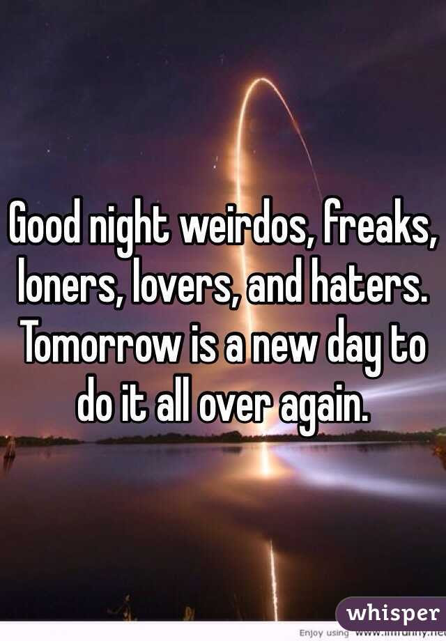 Good Night Weirdos Freaks Loners Lovers And Haters Tomorrow Is