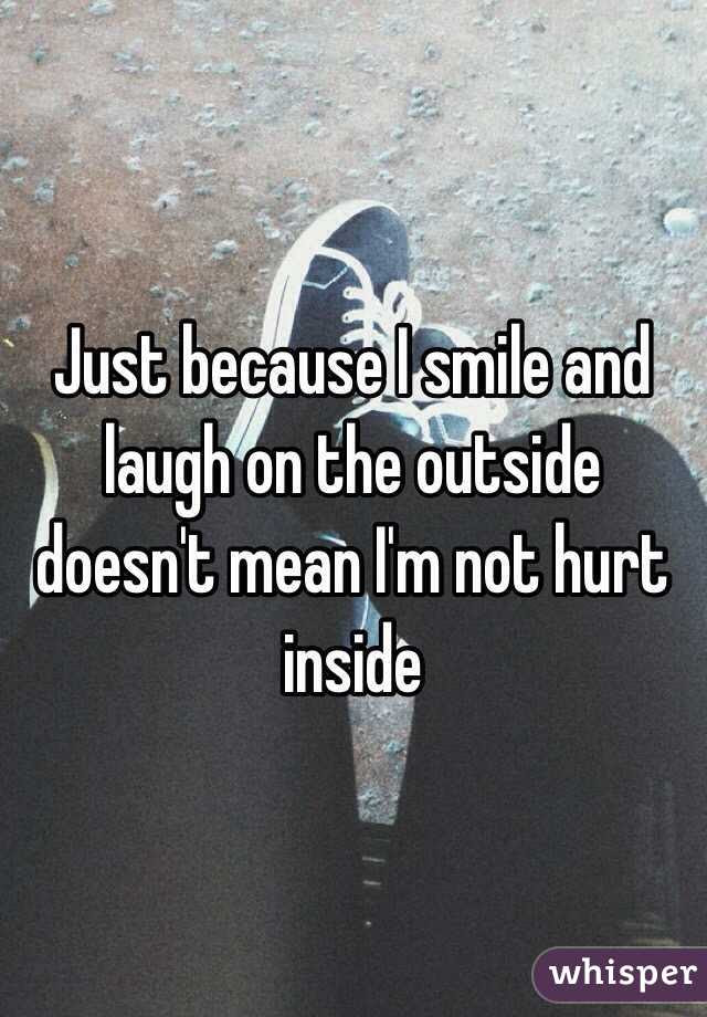 Just Because I Smile And Laugh On The Outside Doesnt Mean Im Not Hurt