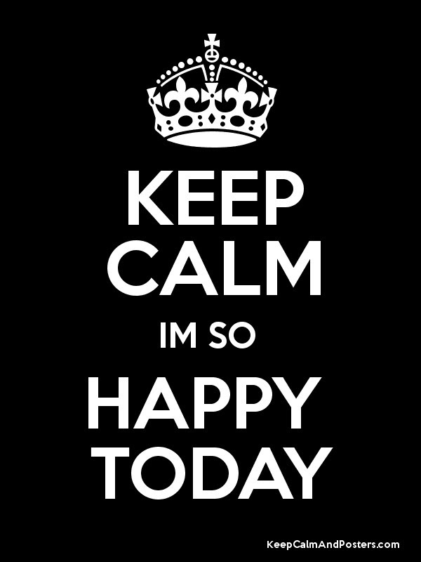 Keep Calm Im So Happy Today Keep Calm And Posters Generator Maker