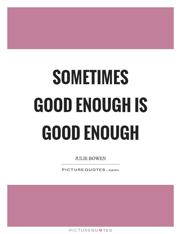 Sometimes Good Enough Is Good Enough Picture Quotes