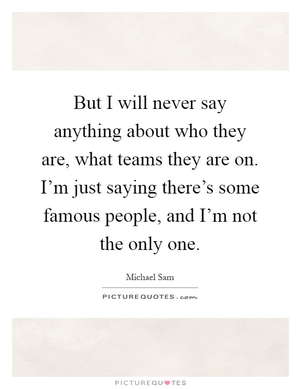 But I Will Never Say Anything About Who They Are What Teams