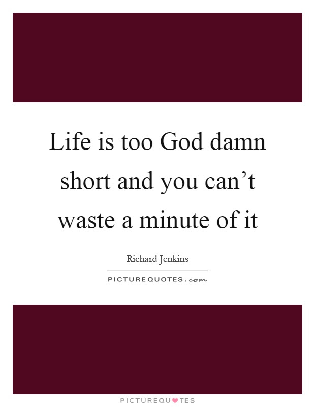 Life Is Too God Damn Short And You Cant Waste A Minute Of It