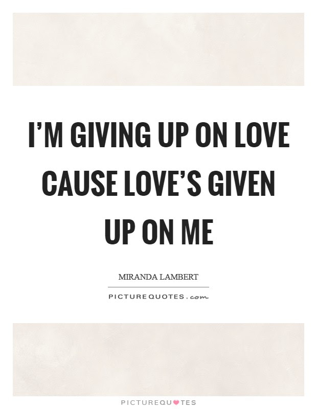 Im Giving Up On Love Cause Loves Given Up On Me Picture Quotes