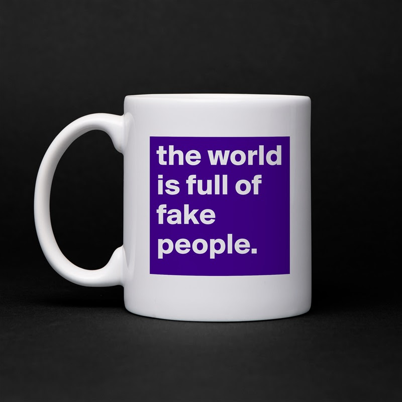 The World Is Full Of Fake People Mug By Isabella Boldomatic Shop