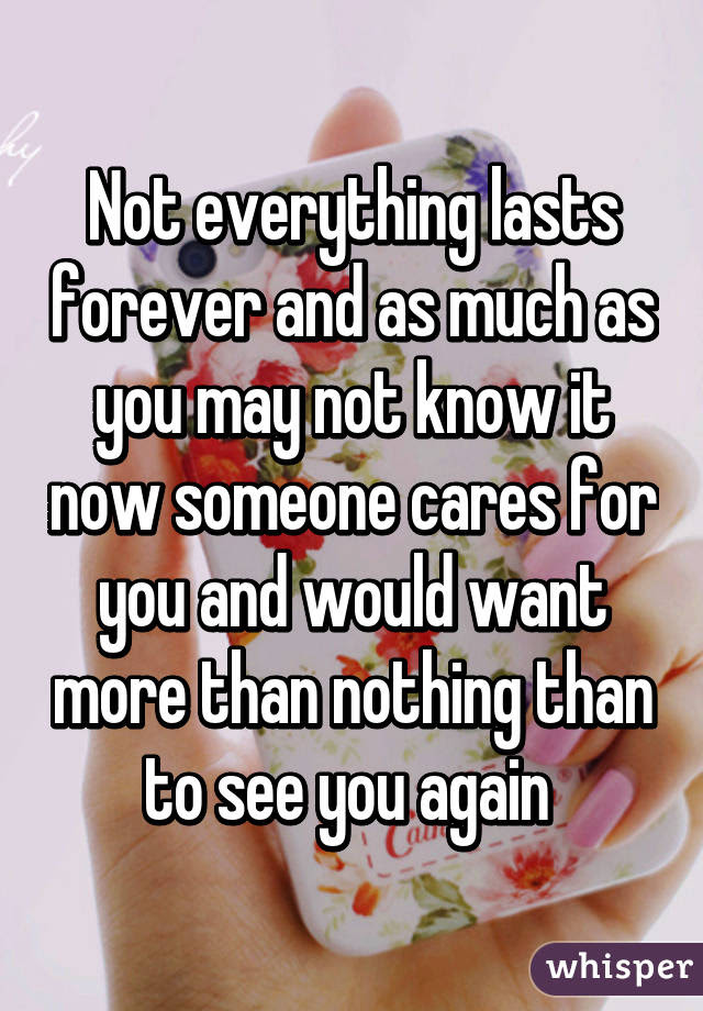 Not Everything Lasts Forever And As Much As You May Not Know It Now
