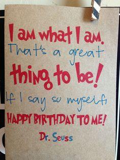 I am what I am, thats a great thing to be. If I say so myself Happy Birthday to me. dr. seuss. birthday card.. $3.95, via Etsy.