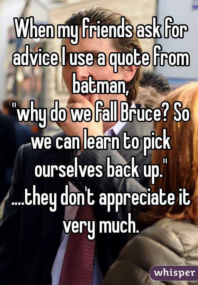 When My Friends Ask For Advice I Use A Quote From Batman Why Do We