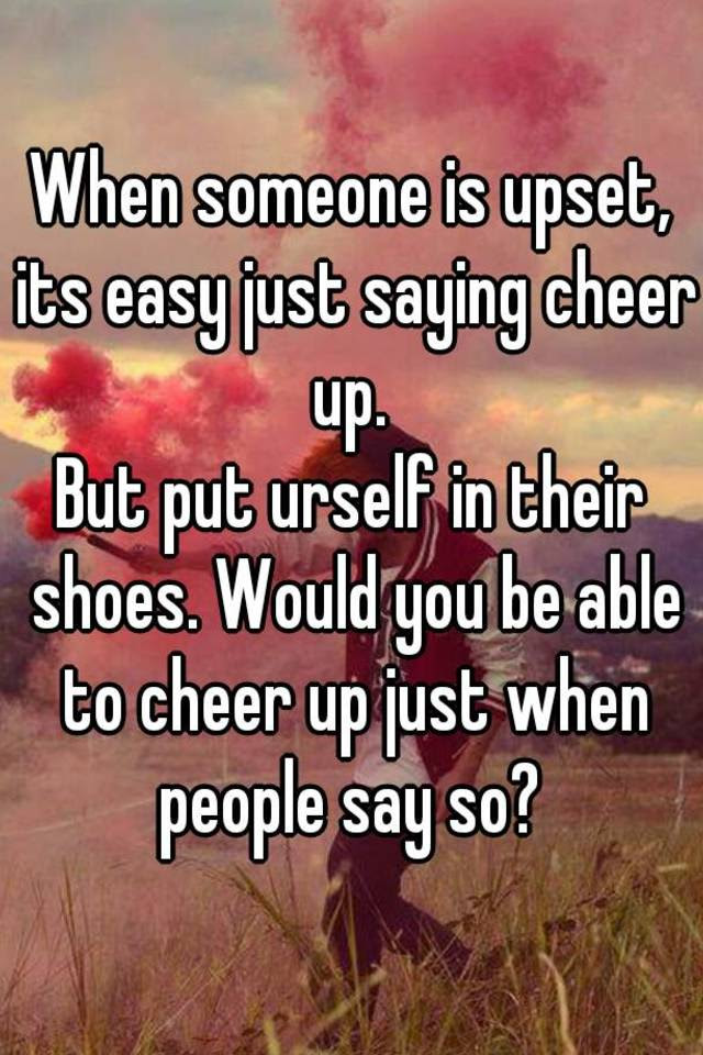 When Someone Is Upset Its Easy Just Saying Cheer Up But Put Urself