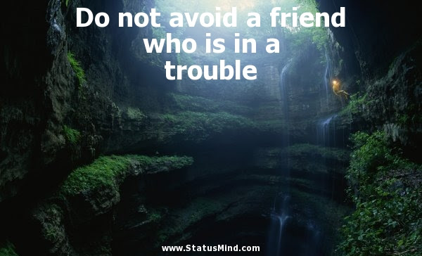 Do Not Avoid A Friend Who Is In A Trouble Statusmindcom