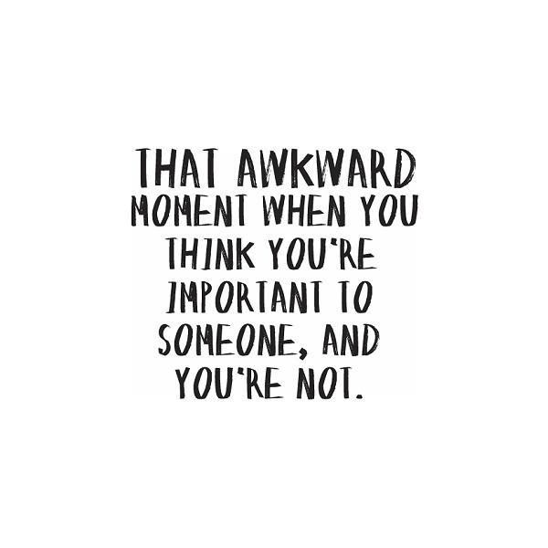 That Awkward Moment When You Think Youre Important To Someone