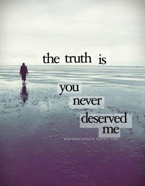 The Truth Is You Never Deserved Me Picture Quotes