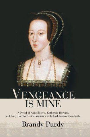 Vengeance Is Mine: A Novel Of Anne Boleyn, Katherine Howard, And Lady Rochford The Woman Who Helped Destroy Them Both  by Brandy Purdy