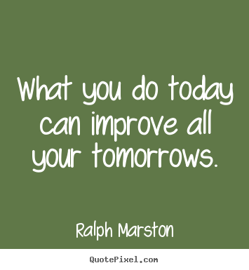 What you do today can improve all your tomorrows. Ralph Marston