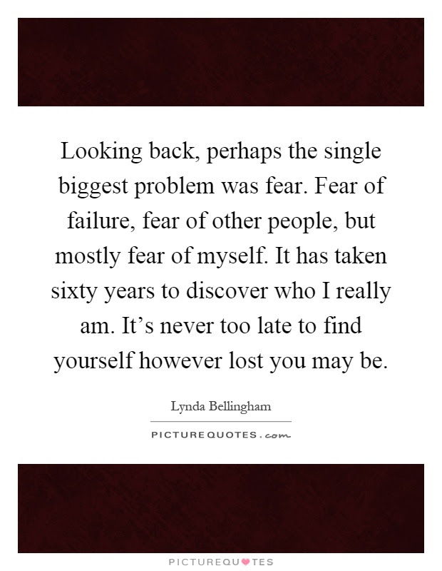 Looking Back Perhaps The Single Biggest Problem Was Fear Fear