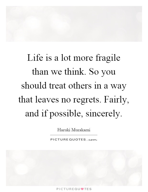 Life Is A Lot More Fragile Than We Think So You Should Treat