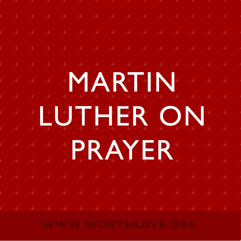 Wisdom From Martin Luther On Prayer Worthlove Ministries