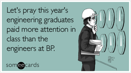 Let's pray this year's engineering graduates paid more attention in class than the engineers at BP