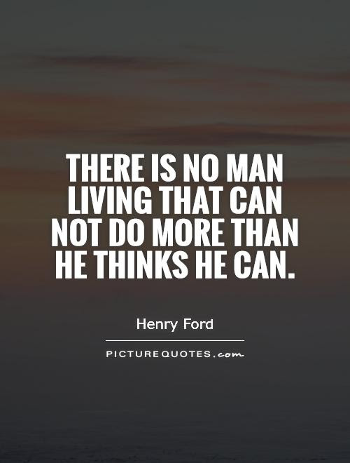 There Is No Man Living That Can Not Do More Than He Thinks He Can