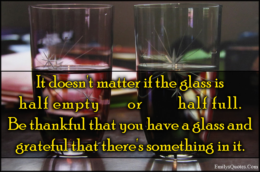 It Doesnt Matter If The Glass Is Half Empty Or Half Full Be