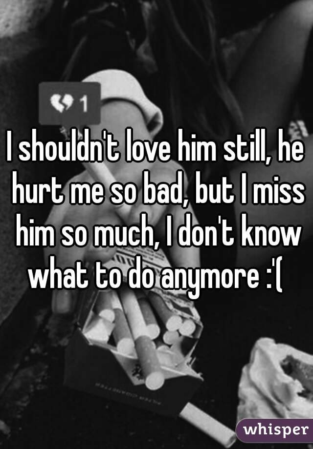 I Shouldnt Love Him Still He Hurt Me So Bad But I Miss Him So